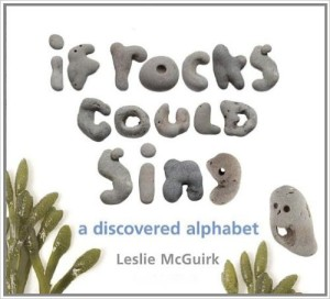 If Rocks Could Sing: A Discovered Alphabet by Leslie McGuirk