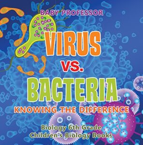 Virus vs. Bacteria: Knowing the Difference by Baby Professor